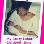 #TheMommyDiaries: My Crazy Labor/Childbirth Story