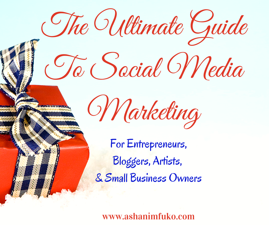 The Ultimate Guide To Social Media For Entrepreneurs, Bloggers, Artists, and Small Business Owners