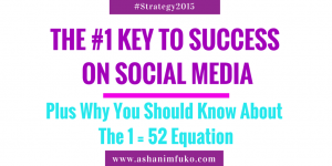 The #1 Key To Success In Social Media, Plus Why You Should Know About The 1 = 52 Equation