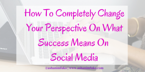 How To Completely Change Your Perspective On What Success Means On Social Media (3 Things You Need To Remember)