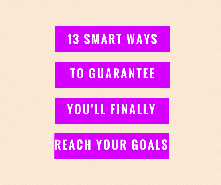 13 Smart Ways To Guarantee You'll Finally Reach Your Goals This Year